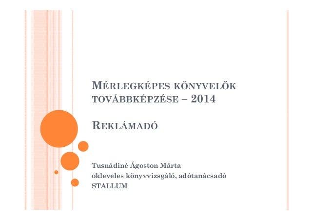 MÉRLEGKÉPES KÖNYVELK  TOVÁBBKÉPZÉSE – 2014  REKLÁMADÓ  Tusnádiné Ágoston Márta  okleveles könyvvizsgáló, adótanácsadó  STA...