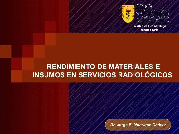 RENDIMIENTO DE MATERIALES EINSUMOS EN SERVICIOS RADIOLÓGICOS                  Dr. Jorge E. Manrique Chávez