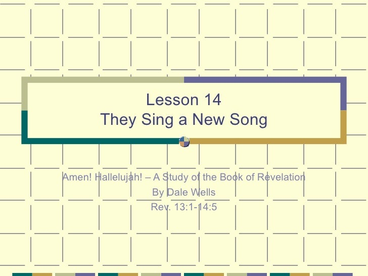 Lesson 14 They Sing a New Song Amen! Hallelujah! – A Study of the Book of Revelation By Dale Wells Rev. 13:1-14:5