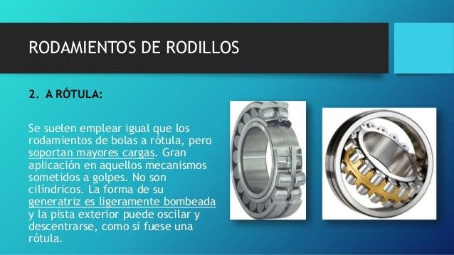RODAMIENTOS DE RODILLOS 2. A RÓTULA: Se suelen emplear igual que los rodamientos de bolas a rótula, pero soportan mayores ...