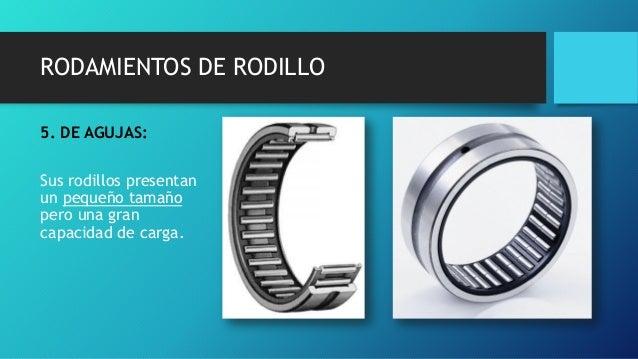 RODAMIENTOS DE RODILLO 5. DE AGUJAS: Sus rodillos presentan un pequeño tamaño pero una gran capacidad de carga.