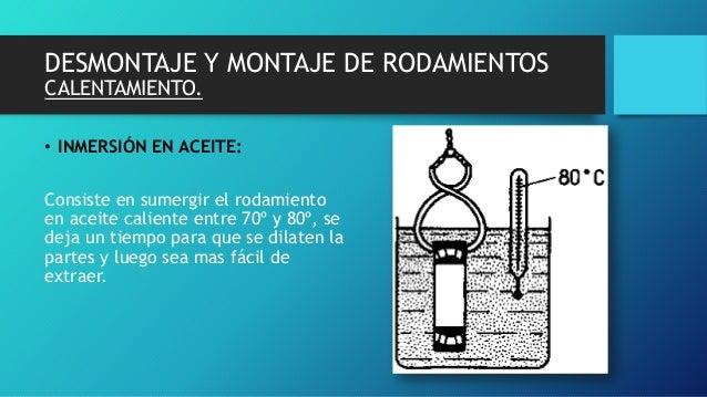 DESMONTAJE Y MONTAJE DE RODAMIENTOS CALENTAMIENTO. • INMERSIÓN EN ACEITE: Consiste en sumergir el rodamiento en aceite cal...