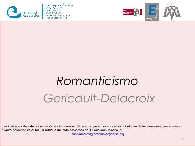 Romanticismo Gericault-Delacroix 1 Las imágenes de esta presentación están tomadas de Internet para uso educativo. Si algu...