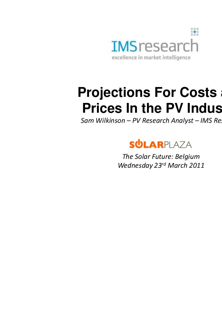 Projections For Costs andPrices In the PV IndustrySam Wilkinson – PV Research Analyst – IMS Research            The Solar ...