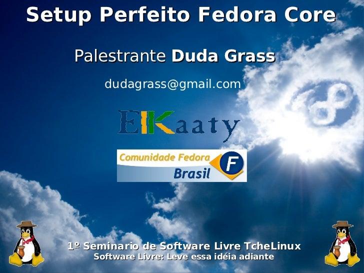 Setup Perfeito Fedora Core             Palestrante Duda Grass                  dudagrass@gmail.com                1º Semin...
