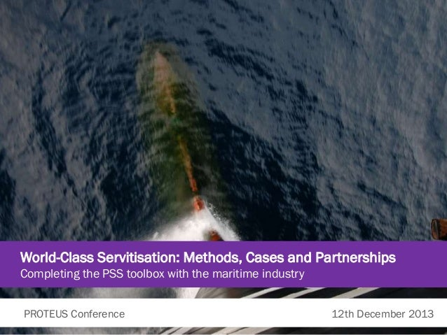 World-Class Servitisation: Methods, Cases and Partnerships Completing the PSS toolbox with the maritime industry PROTEUS C...