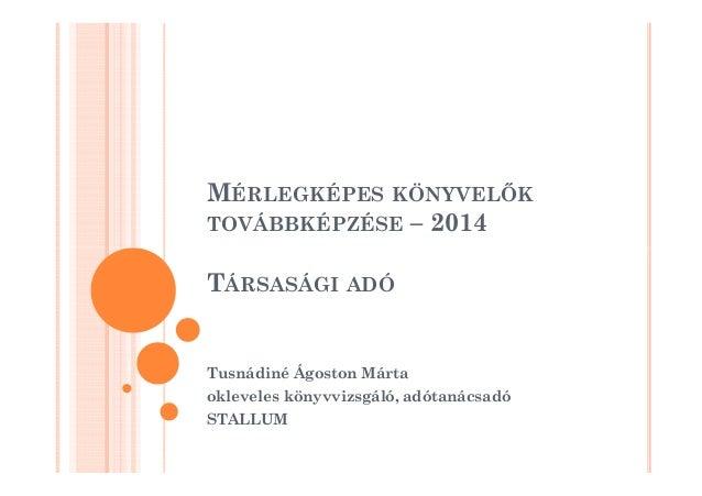 MÉRLEGKÉPES KÖNYVELK  TOVÁBBKÉPZÉSE – 2014  TÁRSASÁGI ADÓ  Tusnádiné Ágoston Márta  okleveles könyvvizsgáló, adótanácsadó ...