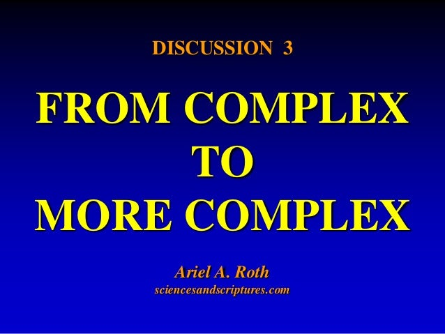 DISCUSSION 3  FROM COMPLEX  TO  MORE COMPLEX  Ariel A. Roth  sciencesandscriptures.com