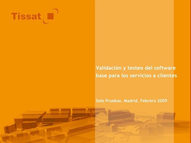 Validación y testeo del software base para los servicios a clientes Solo Pruebas. Madrid, Febrero 2009