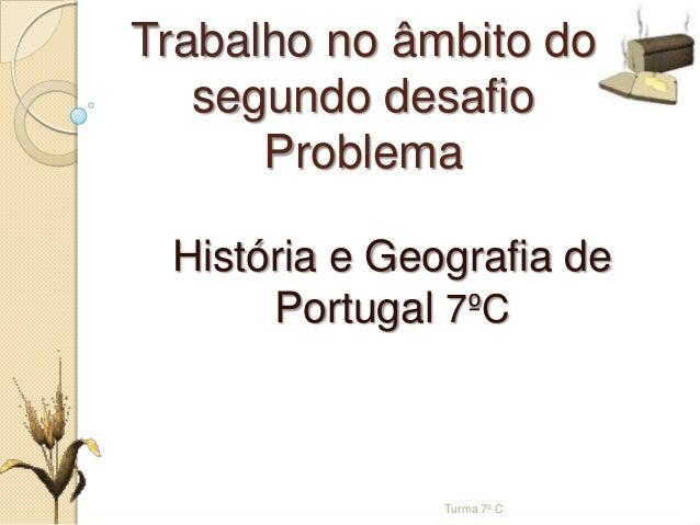 Trabalho no âmbito dosegundo desafioProblemaHistória e Geografia dePortugal 7ºCTurma 7º C
