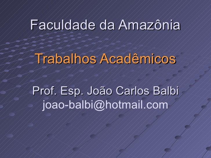 Faculdade da Amazônia Trabalhos Acadêmicos Prof. Esp. João Carlos Balbi [email_address]