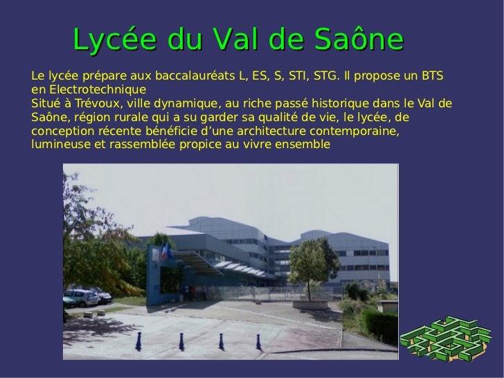 Lycée du Val de SaôneLe lycée prépare aux baccalauréats L, ES, S, STI, STG. Il propose un BTSen ElectrotechniqueSitué à Tr...