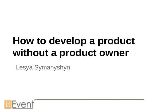 How to develop a productwithout a product ownerLesya Symanyshyn