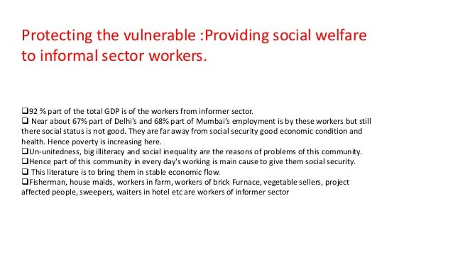 Protecting the vulnerable :Providing social welfare to informal sector workers. 92 % part of the total GDP is of the work...