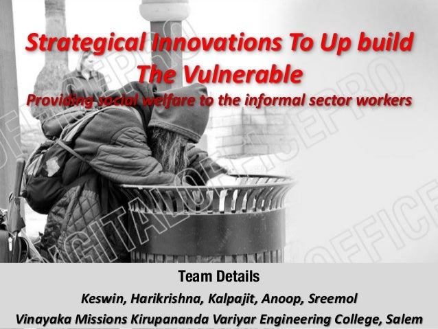 Strategical Innovations To Up build The Vulnerable Providing social welfare to the informal sector workers Team Details Ke...
