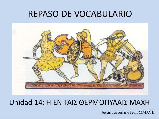 REPASO DE VOCABULARIO Unidad 14: Η ΕΝ ΤΑΙΣ ΘΕΡΜΟΠΥΛΑΙΣ ΜΑΧΗ Jesús Torres me fecit MMXVIΙ