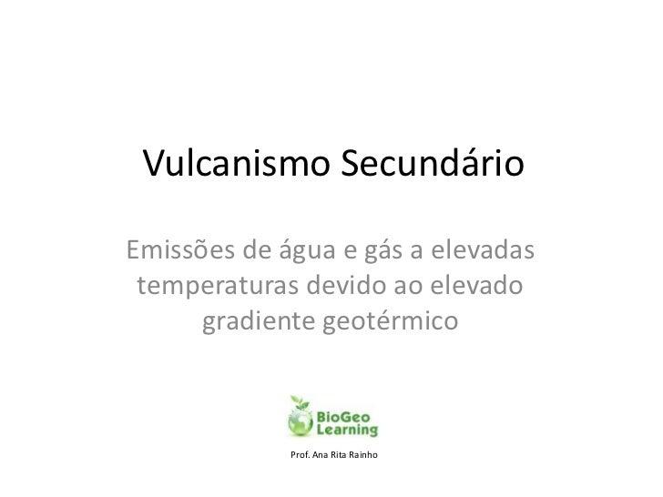 Vulcanismo SecundárioEmissões de água e gás a elevadas temperaturas devido ao elevado      gradiente geotérmico           ...