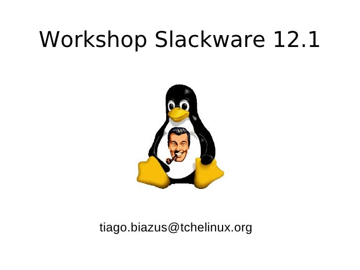 Workshop Slackware 12.1         tiago.biazus@tchelinux.org