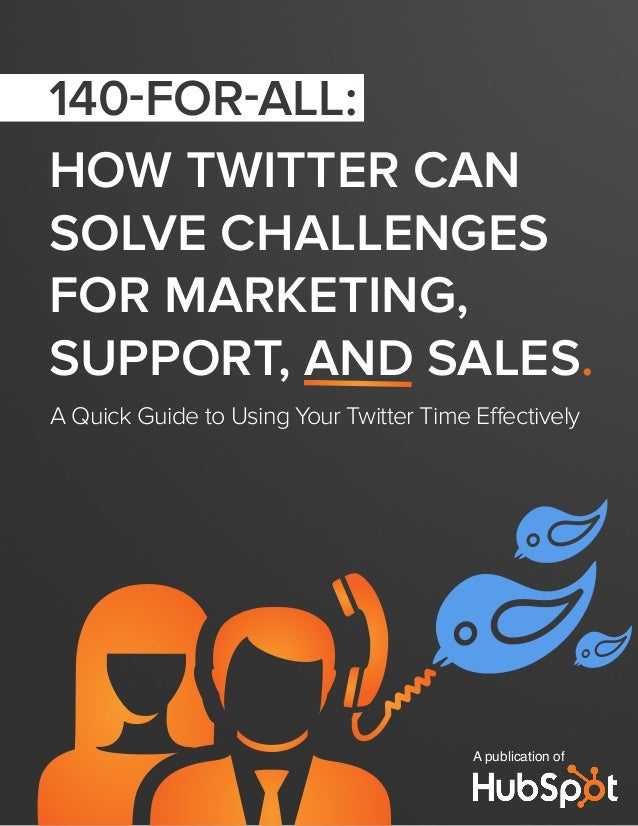 HOW TWITTER CANSOLVE CHALLENGESFOR MARKETING,SUPPORT, AND SALES.A Quick Guide to Using Your Twitter Time EffectivelyA publ...