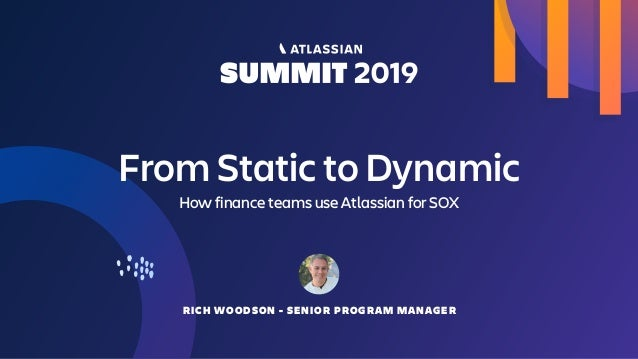 From Static to Dynamic How finance teams use Atlassian for SOX RICH WOODSON - SENIOR PROGRAM MANAGER