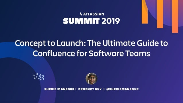 SHERIF MANSOUR | PRODUCT GUY | @SHERIFMANSOUR Concept to Launch: The Ultimate Guide to Confluence for Software Teams