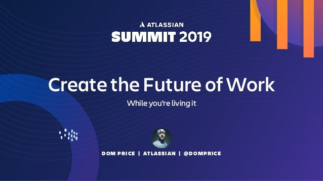 DOM PRICE   ATLASSIAN   @DOMPRICE Create the Future of Work While you're living it