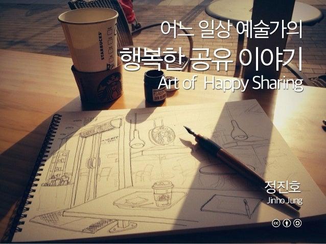 어느일상예술가의 행복한공유이야기 Artof HappySharing 정진호 JinhoJung