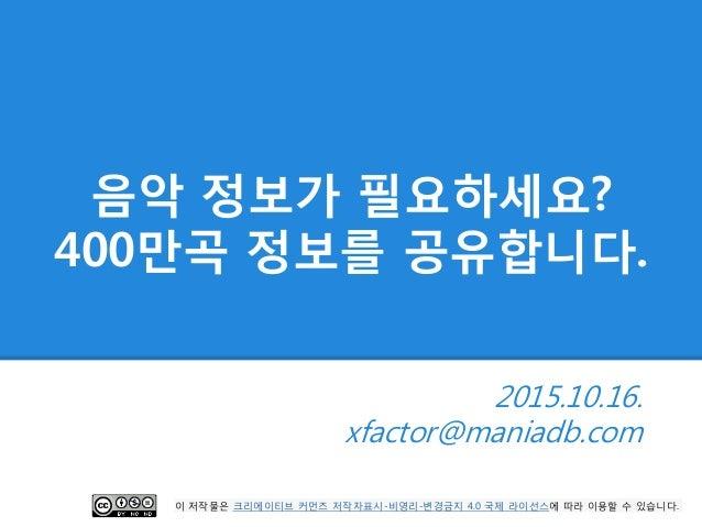 음악 정보가 필요하세요? 400만곡 정보를 공유합니다. 2015.10.16. xfactor@maniadb.com 이 저작물은 크리에이티브 커먼즈 저작자표시-비영리-변경금지 4.0 국제 라이선스에 따라 이용할 수 있습니다.