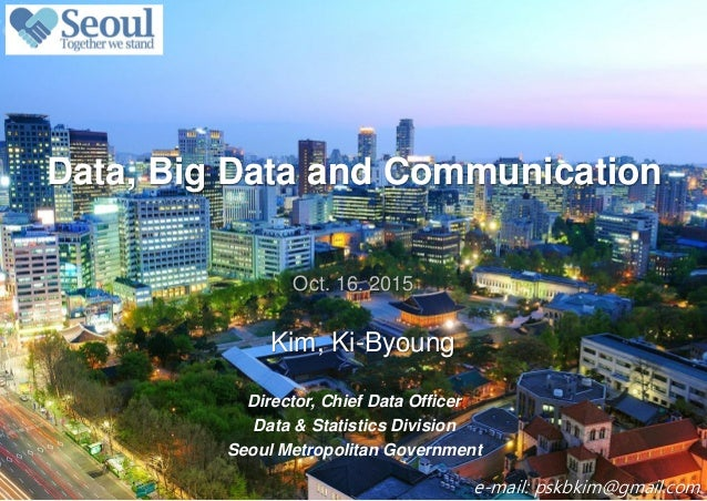 0 / 13 Kim, Ki-Byoung Data, Big Data and Communication Oct. 16. 2015 Director, Chief Data Officer Data & Statistics Divisi...