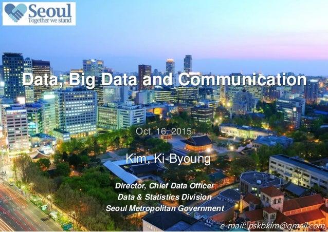 0 / 13 Kim, Ki-Byoung Data, Big Data and Communication Oct. 16. 2015 Director, Chief Data Officer Data & Statistics Divisi...