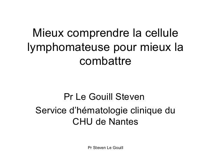 Mieux comprendre la cellulelymphomateuse pour mieux la         combattre       Pr Le Gouill Steven Service d'hématologie c...