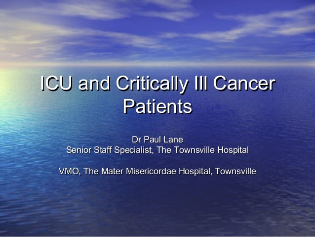 ICU and Critically Ill Cancer         Patients                    Dr Paul Lane   Senior Staff Specialist, The Townsville H...