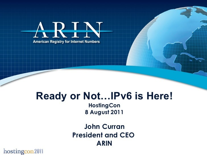 Ready or Not…IPv6 is Here! HostingCon 8 August 2011 John Curran President and CEO  ARIN