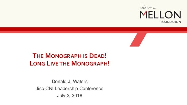 THE MONOGRAPH IS DEAD! LONG LIVE THE MONOGRAPH! Donald J. Waters Jisc-CNI Leadership Conference July 2, 2018