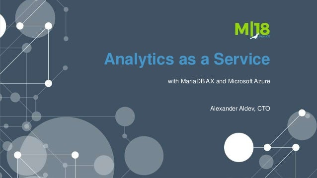 Analytics as a Service with MariaDB AX and Microsoft Azure Alexander Aldev, CTO