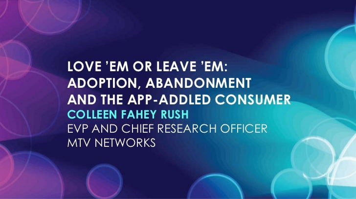 LOVE 'EM OR LEAVE 'EM:  ADOPTION, ABANDONMENT  AND THE APP-ADDLED CONSUMER COLLEEN FAHEY RUSH EVP AND CHIEF RESEARCH OFFIC...