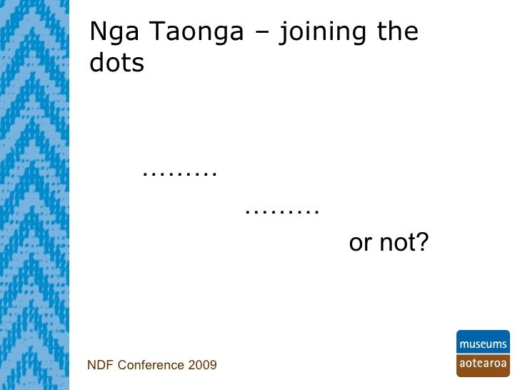 Nga Taonga – joining the dots   NDF Conference 2009 ………   ……… or not?