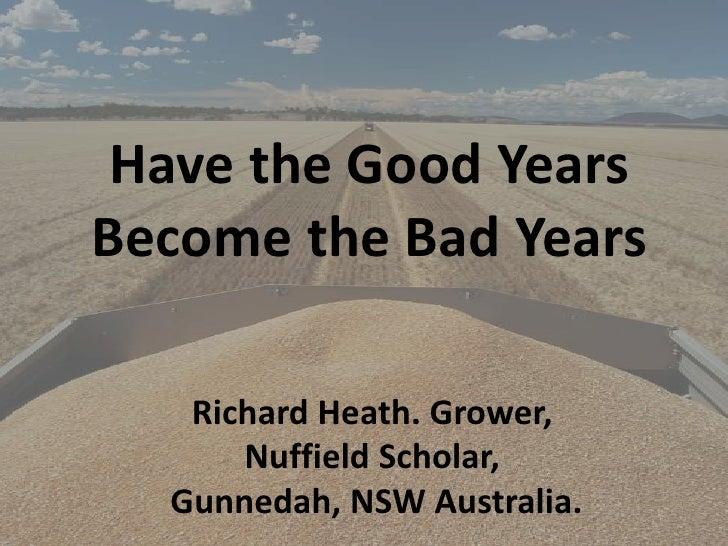 Have the Good YearsBecome the Bad Years   Richard Heath. Grower,      Nuffield Scholar,  Gunnedah, NSW Australia.