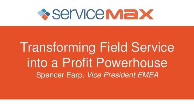 Transforming Field Service into a Profit Powerhouse Spencer Earp, Vice President EMEA