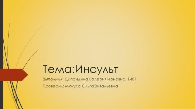 Тема:Инсульт Выполнил: Цыпандина Валерия Ионовна, 1401 Проверил: Мочула Ольга Витальевна
