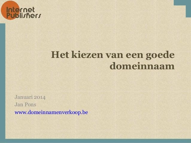 Het kiezen van een goede domeinnaam Januari 2014 Jan Pons www.domeinnamenverkoop.be