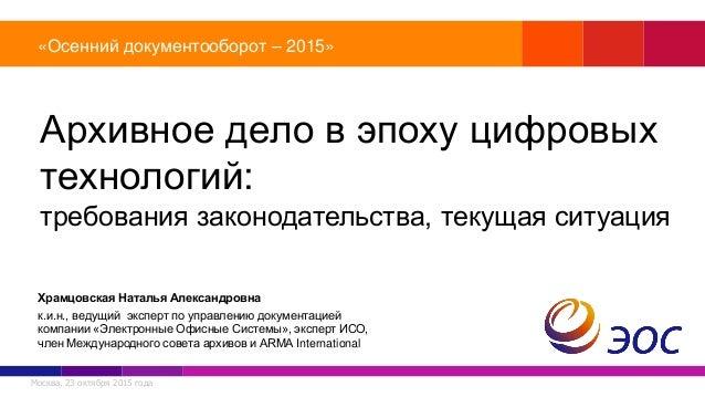 Москва, 23 октября 2015 года «Осенний документооборот – 2015» Архивное дело в эпоху цифровых технологий: требования законо...