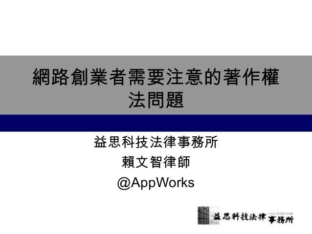 網路創業者需要注意的著作權 法問題 益思科技法律事務所 賴文智律師 @AppWorks