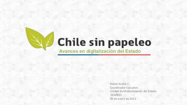 Avances en digitalización del Estado  Rafael Ariztía C. Coordinador Ejecutivo Unidad de Modernización del Estado SEGPRES 0...