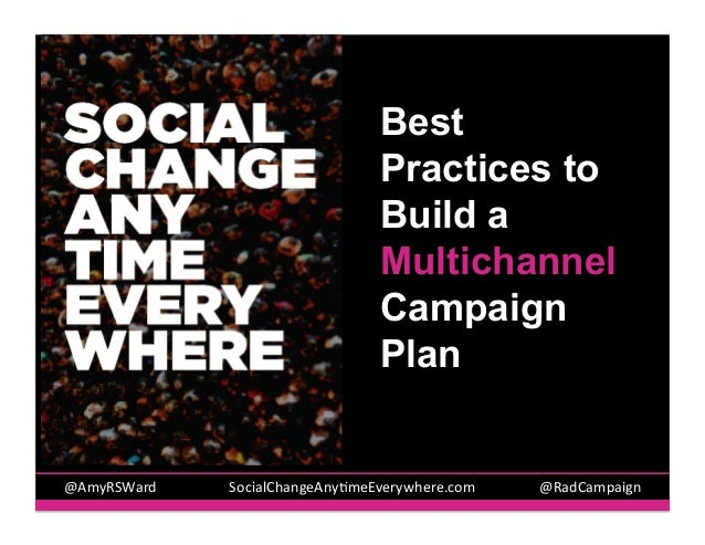 Best Practices to Build a Multichannel Campaign Plan  @AmyRSWard	   	     	   	   	   SocialChangeAny5meEverywhere.com 	  ...