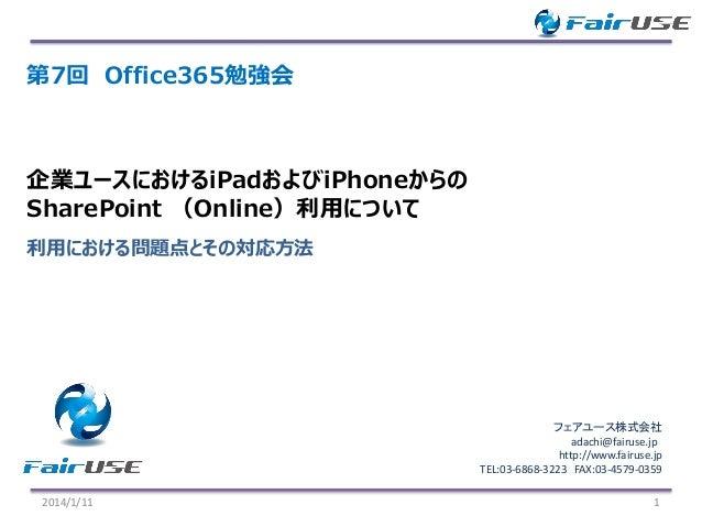 第7回 Office365勉強会  企業ユースにおけるiPadおよびiPhoneからの SharePoint (Online)利用について 利用における問題点とその対応方法  フェアユース株式会社 adachi@fairuse.jp http:...