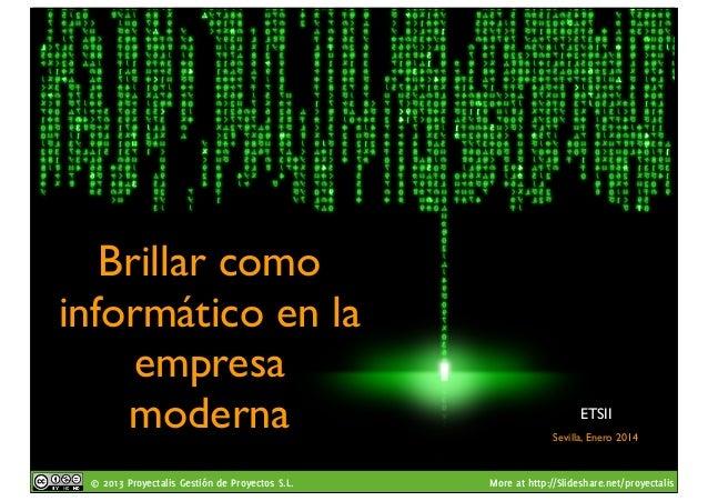 Brillar como informático en la empresa moderna © 2013 Proyectalis Gestión de Proyectos S.L.  ETSII Sevilla, Enero 2014  Mo...