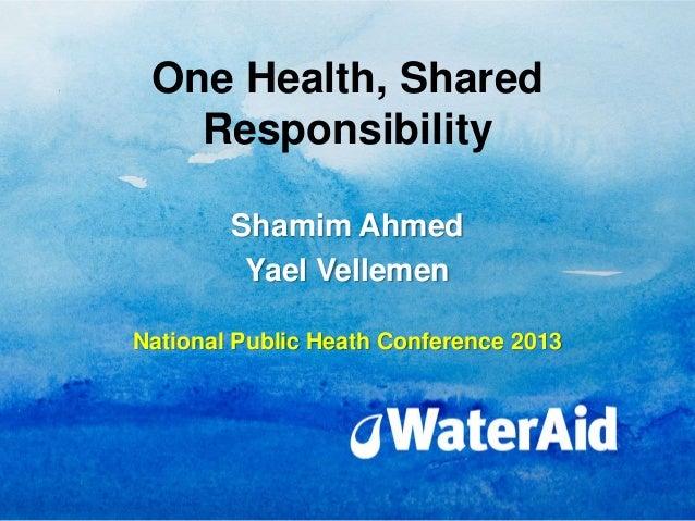 One Health, Shared   Responsibility        Shamim Ahmed         Yael VellemenNational Public Heath Conference 2013