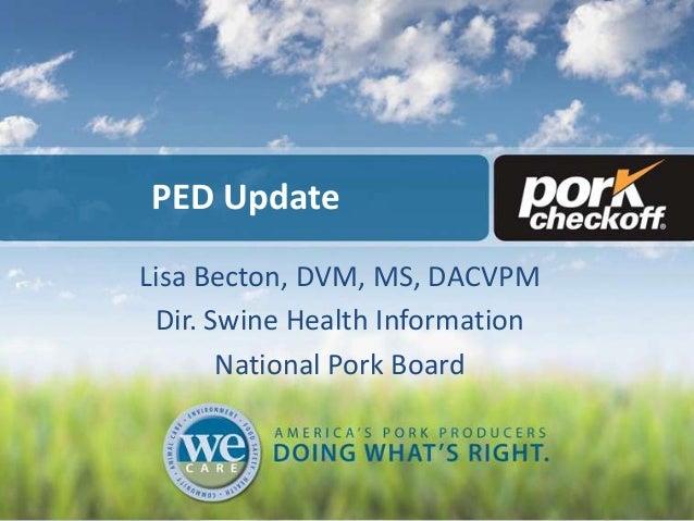 PED Update Lisa Becton, DVM, MS, DACVPM Dir. Swine Health Information National Pork Board