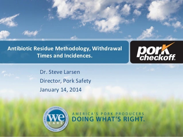 Antibiotic Residue Methodology, Withdrawal Times and Incidences. Dr. Steve Larsen Director, Pork Safety January 14, 2014